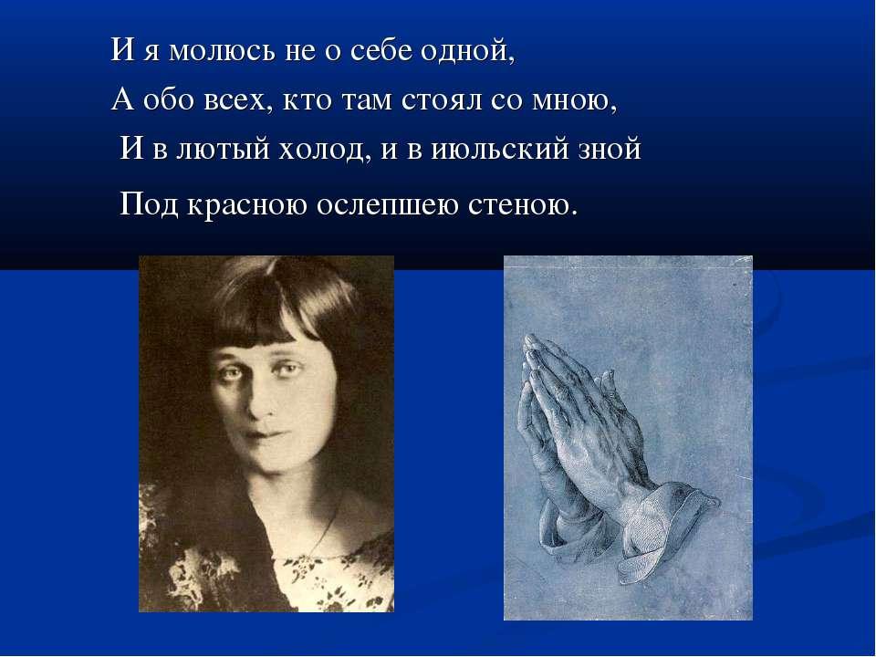 И я молюсь не о себе одной, А обо всех, кто там стоял со мною, И в лютый холо...