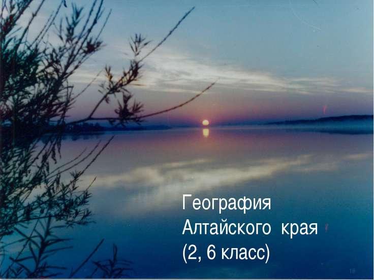 География Алтайского края (2, 6 класс) *