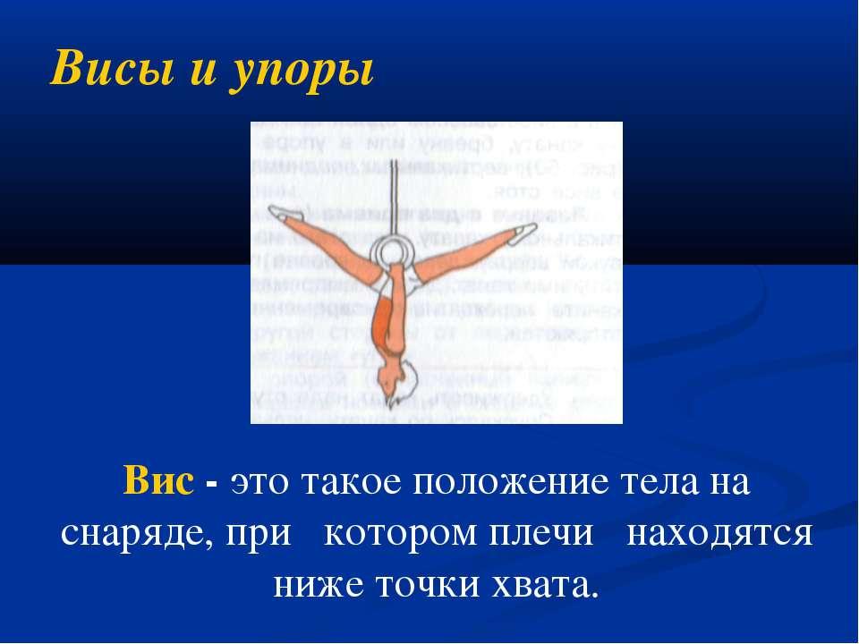 Висы и упоры Вис - это такое положение тела на снаряде, при котором плечи нах...