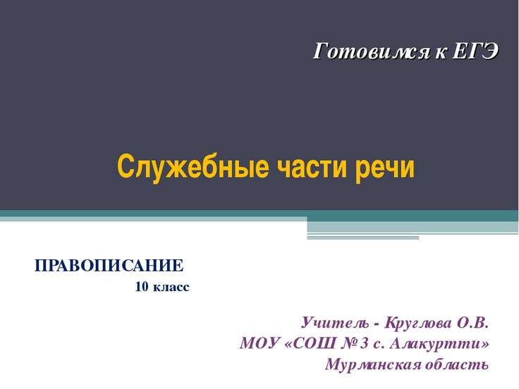 Служебные части речи ПРАВОПИСАНИЕ 10 класс Готовимся к ЕГЭ Учитель - Круглова...