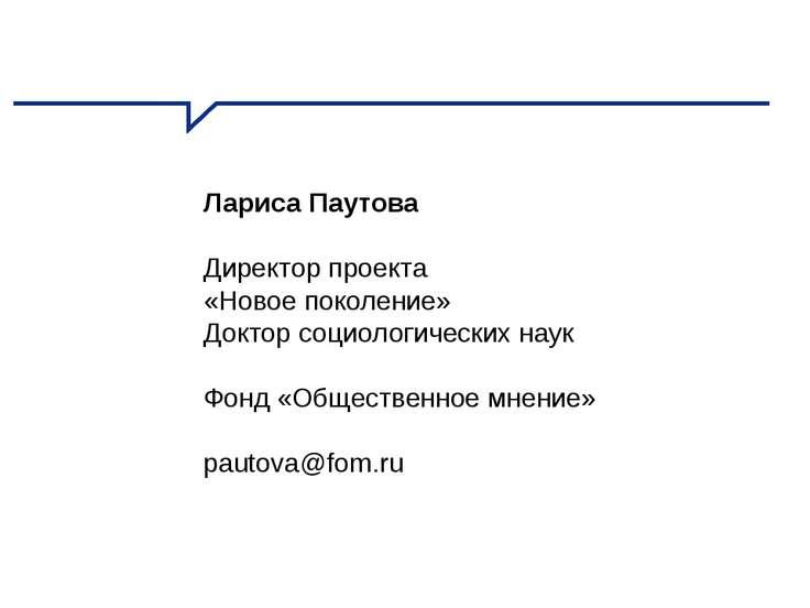 Лариса Паутова Директор проекта «Новое поколение» Доктор социологических наук...