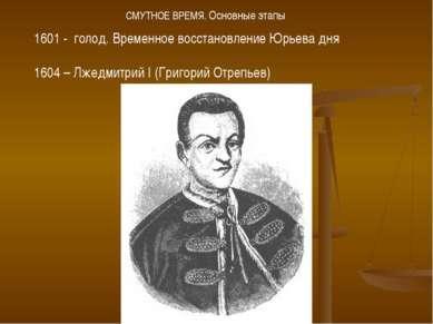 1601 - голод. Временное восстановление Юрьева дня 1604 – Лжедмитрий I (Григор...