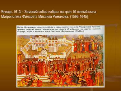 Январь 1613 – Земский собор избрал на трон 19 летний сына Митрополита Филарет...