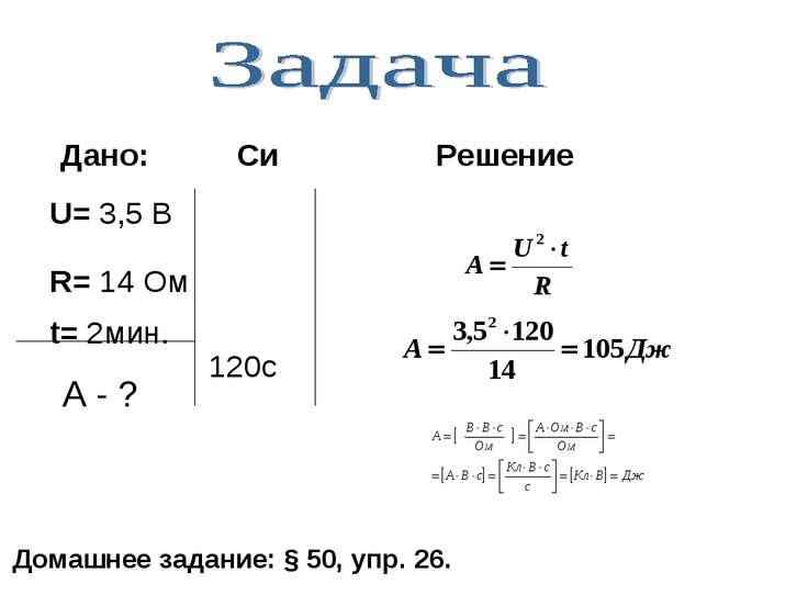 U= 3,5 В R= 14 Ом t= 2мин. 120c Дано: Си Решение Домашнее задание: § 50, упр....