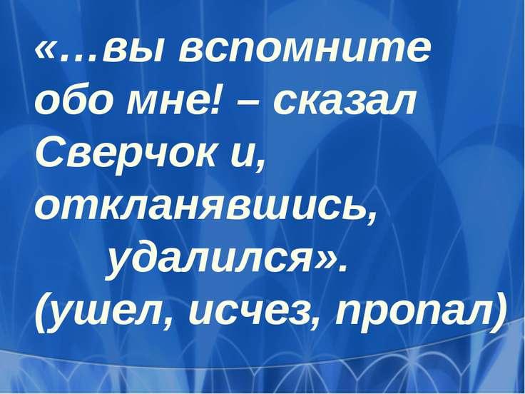«…вы вспомните обо мне! – сказал Сверчок и, откланявшись, удалился». (ушел, и...