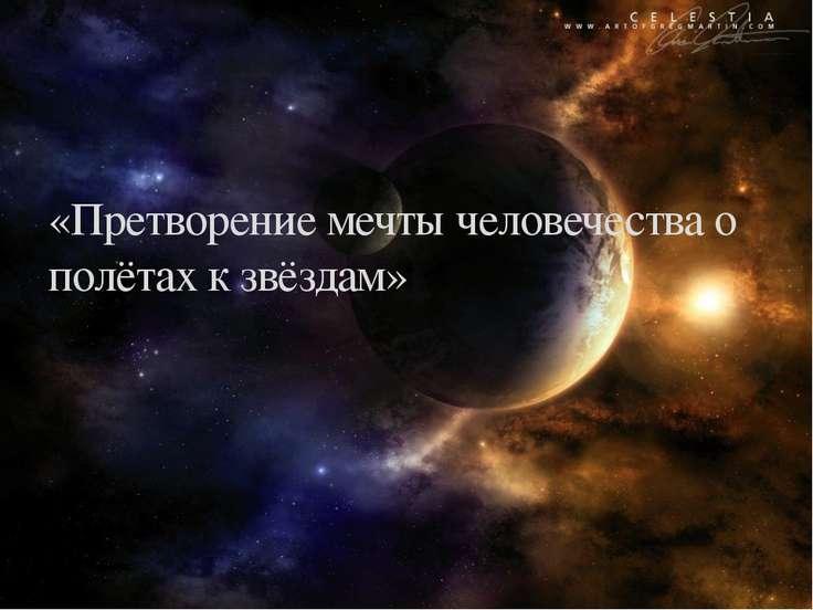 «Претворение мечты человечества о полётах к звёздам»
