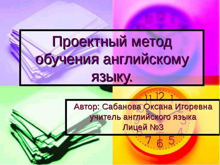 Проектный метод обучения английскому языку. Автор: Сабанова Оксана Игоревна у...