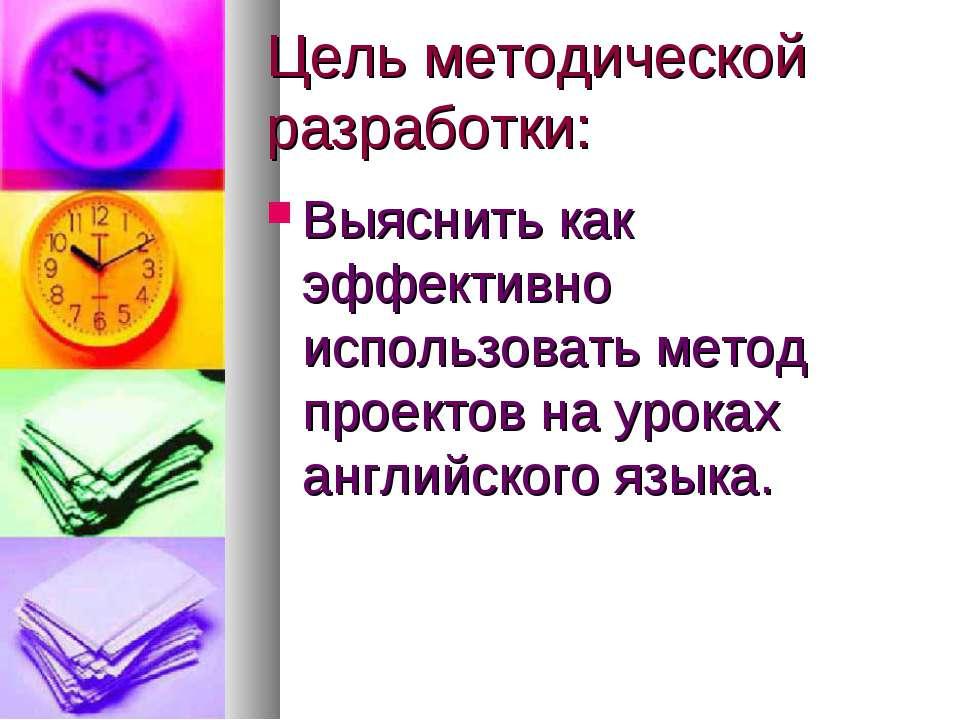 Цель методической разработки: Выяснить как эффективно использовать метод прое...