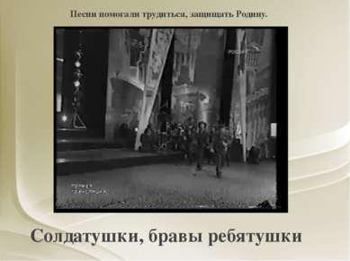 Солдатушки, бравы ребятушки Песни помогали трудиться, защищать Родину.