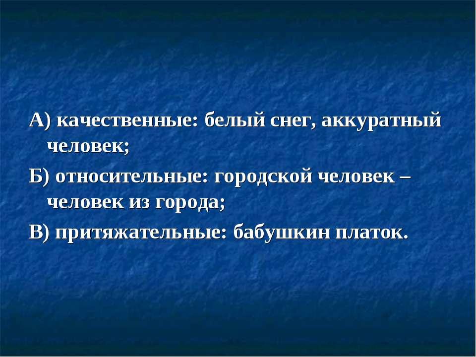 А) качественные: белый снег, аккуратный человек; Б) относительные: городской ...