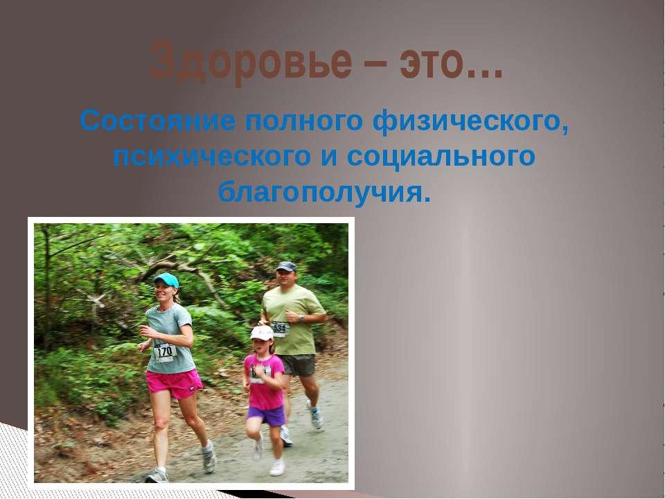 Здоровье – это… Состояние полного физического, психического и социального бла...