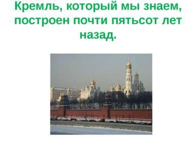 Кремль, который мы знаем, построен почти пятьсот лет назад.