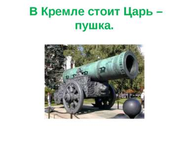 В Кремле стоит Царь – пушка.