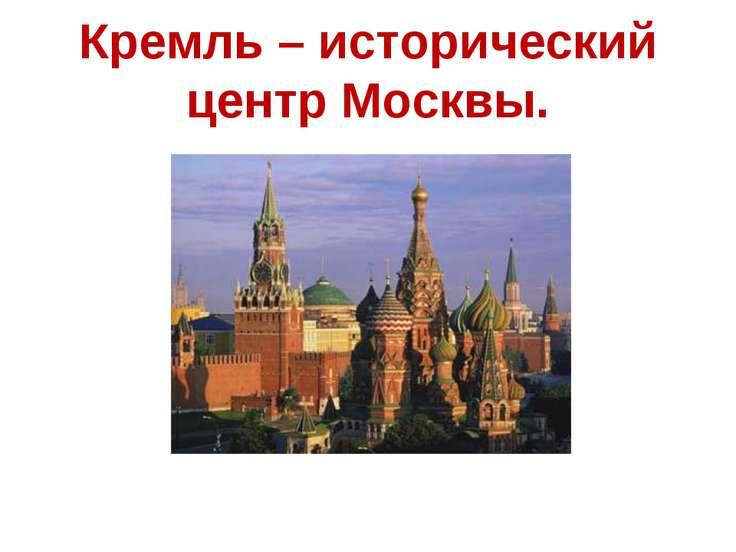 Кремль – исторический центр Москвы.