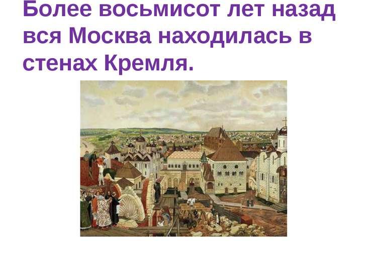 Более восьмисот лет назад вся Москва находилась в стенах Кремля.