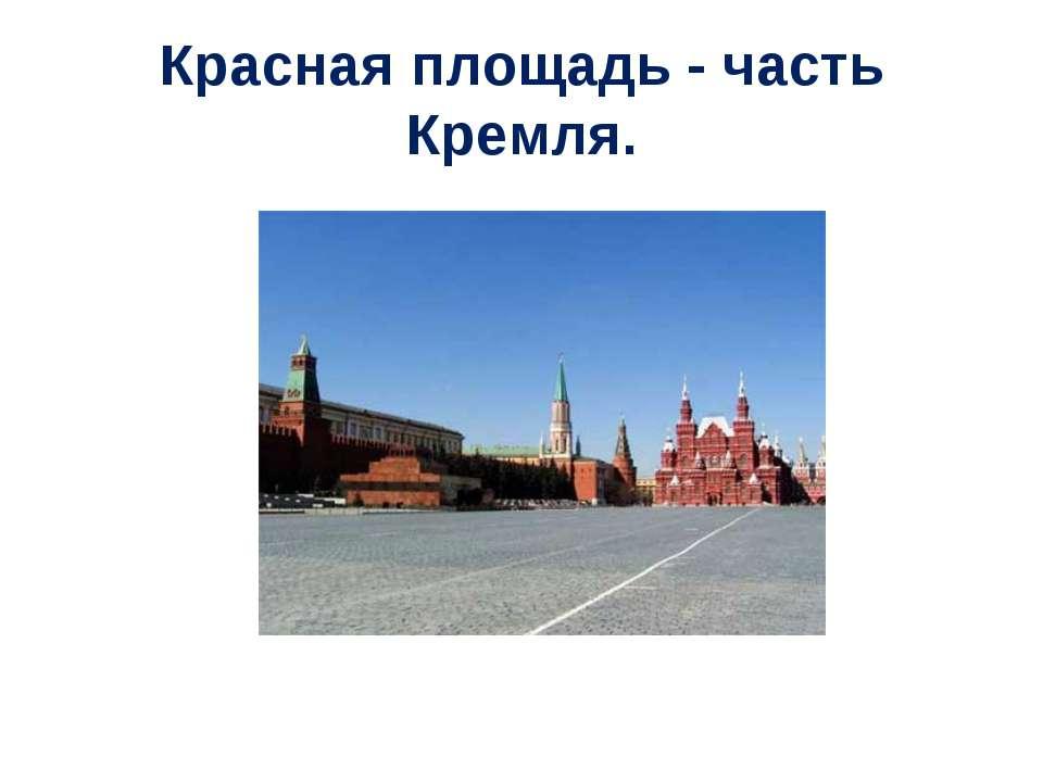 Красная площадь - часть Кремля.
