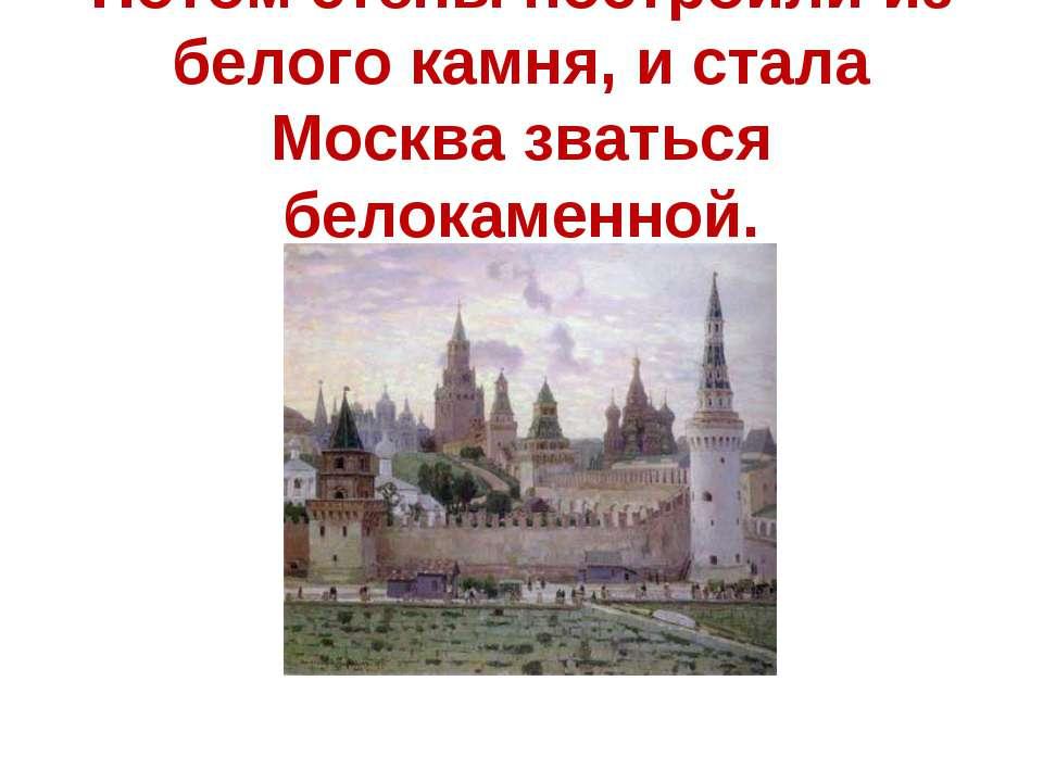Потом стены построили из белого камня, и стала Москва зваться белокаменной.