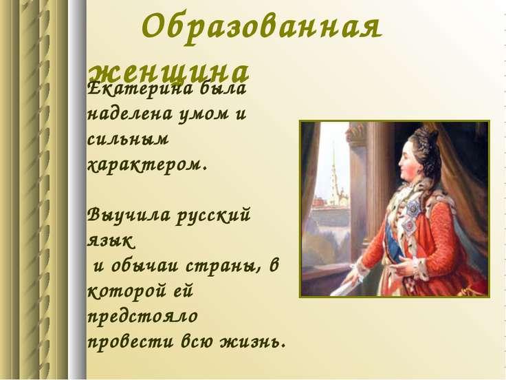 Образованная женщина Екатерина была наделена умом и сильным характером. Выучи...