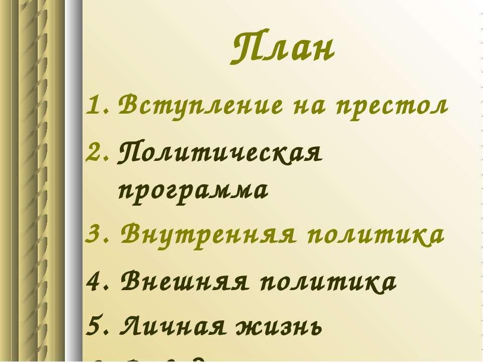 План Вступление на престол Политическая программа 3. Внутренняя политика 4. В...