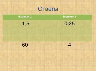 Ответы Вариант 1 Вариант 2 1,5 0,25 60 4
