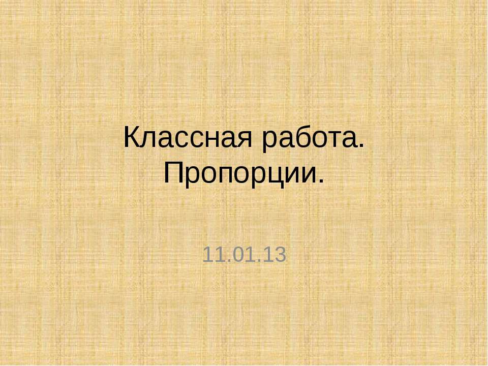 Классная работа. Пропорции. 11.01.13