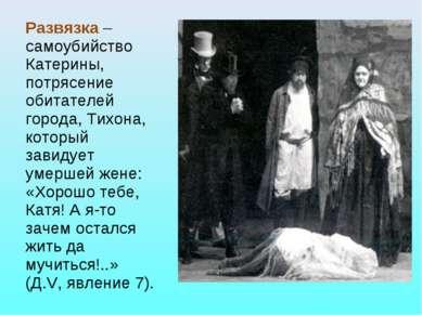 Развязка – самоубийство Катерины, потрясение обитателей города, Тихона, котор...