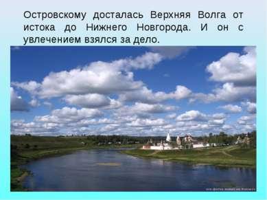 Островскому досталась Верхняя Волга от истока до Нижнего Новгорода. И он с ув...