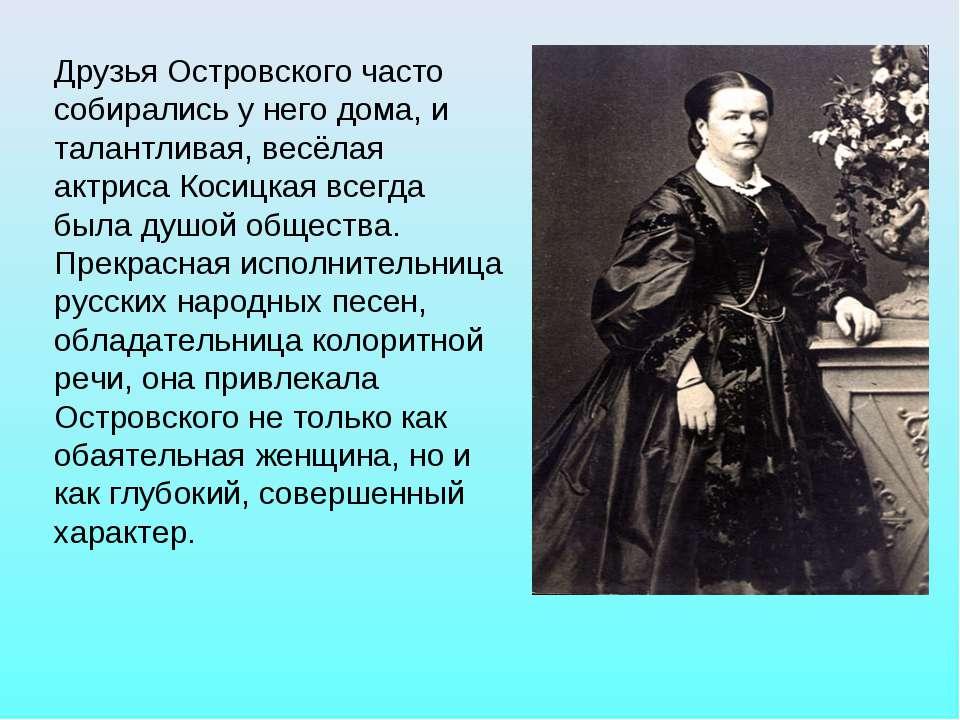Друзья Островского часто собирались у него дома, и талантливая, весёлая актри...