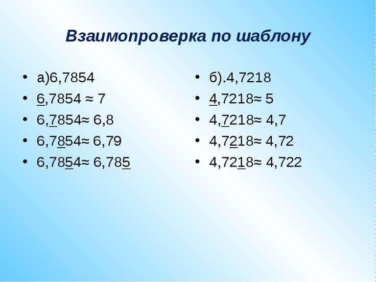 Взаимопроверка по шаблону а)6,7854 6,7854 ≈ 7 6,7854≈ 6,8 6,7854≈ 6,79 6,7854...
