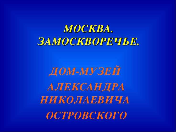 МОСКВА. ЗАМОСКВОРЕЧЬЕ. ДОМ-МУЗЕЙ АЛЕКСАНДРА НИКОЛАЕВИЧА ОСТРОВСКОГО