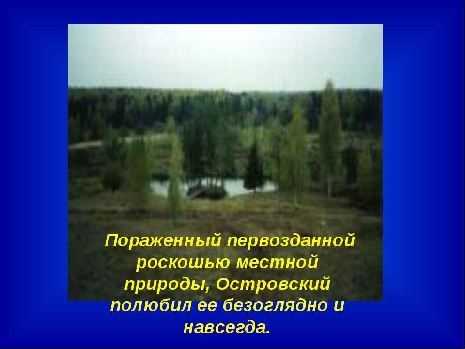 Пораженный первозданной роскошью местной природы, Островский полюбил ее безог...