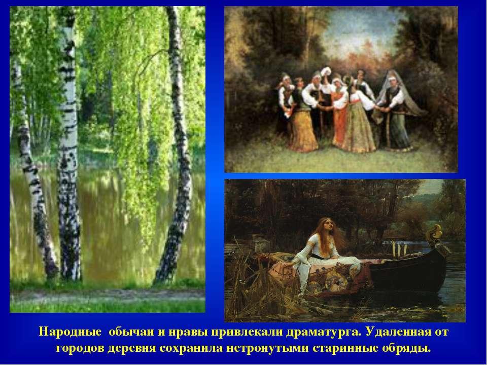 Народные обычаи и нравы привлекали драматурга. Удаленная от городов деревня с...