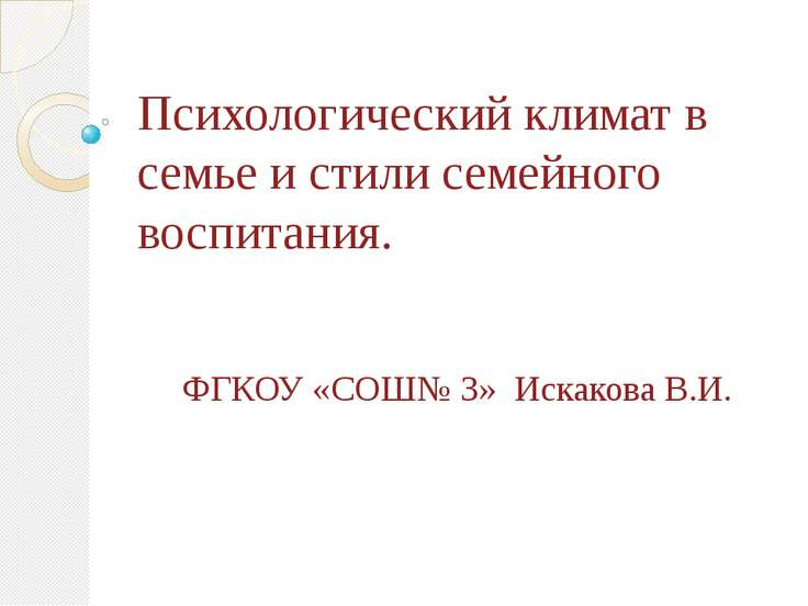 Психологический климат в семье и стили семейного воспитания. ФГКОУ «СОШ№ 3» И...