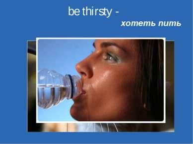 be thirsty -  хотеть пить