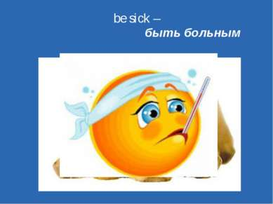be sick – быть больным