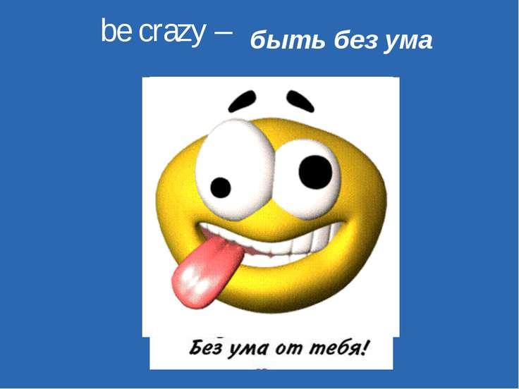be crazy – быть без ума