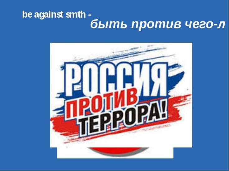 be against smth - быть против чего-л