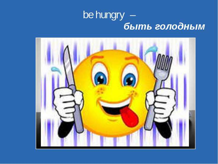 be hungry – быть голодным