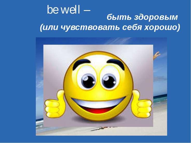 be well – быть здоровым (или чувствовать себя хорошо)