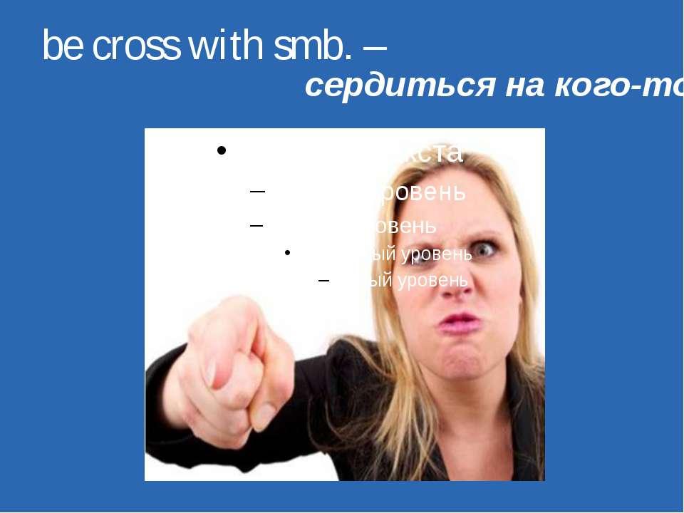 be cross with smb. – сердиться на кого-то