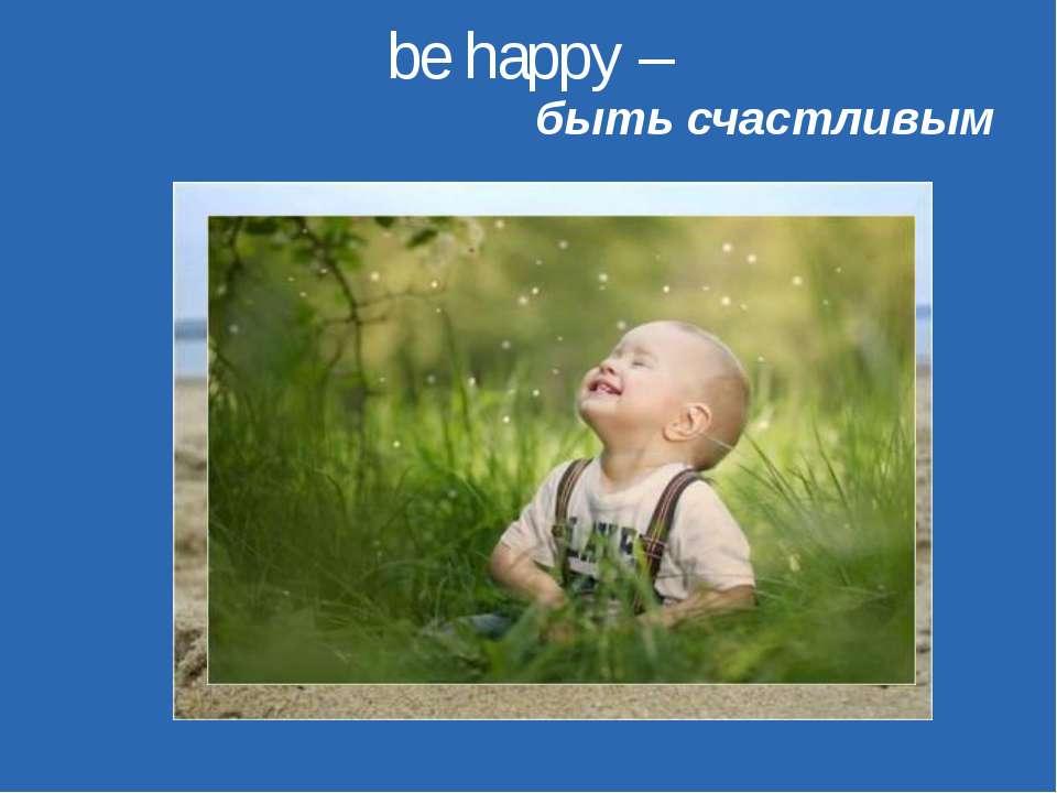 be happy – быть счастливым