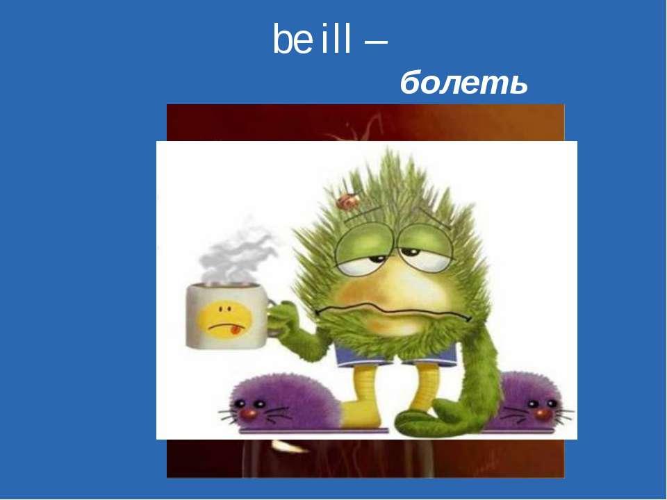 be ill – болеть