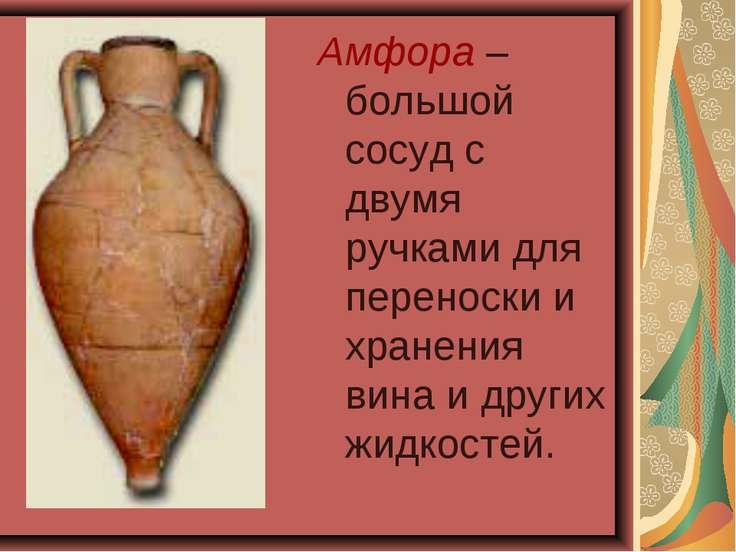 Амфора – большой сосуд с двумя ручками для переноски и хранения вина и других...