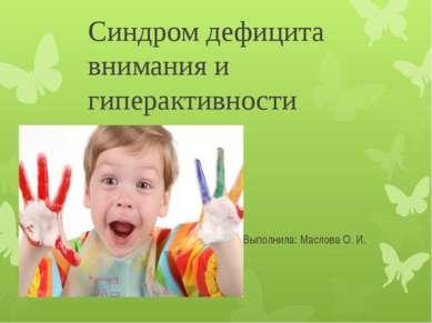 Синдром дефицита внимания и гиперактивности Выполнила: Mаслова О. И.