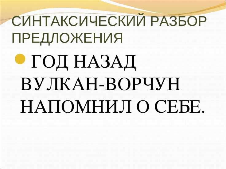 СИНТАКСИЧЕСКИЙ РАЗБОР ПРЕДЛОЖЕНИЯ ГОД НАЗАД ВУЛКАН-ВОРЧУН НАПОМНИЛ О СЕБЕ.