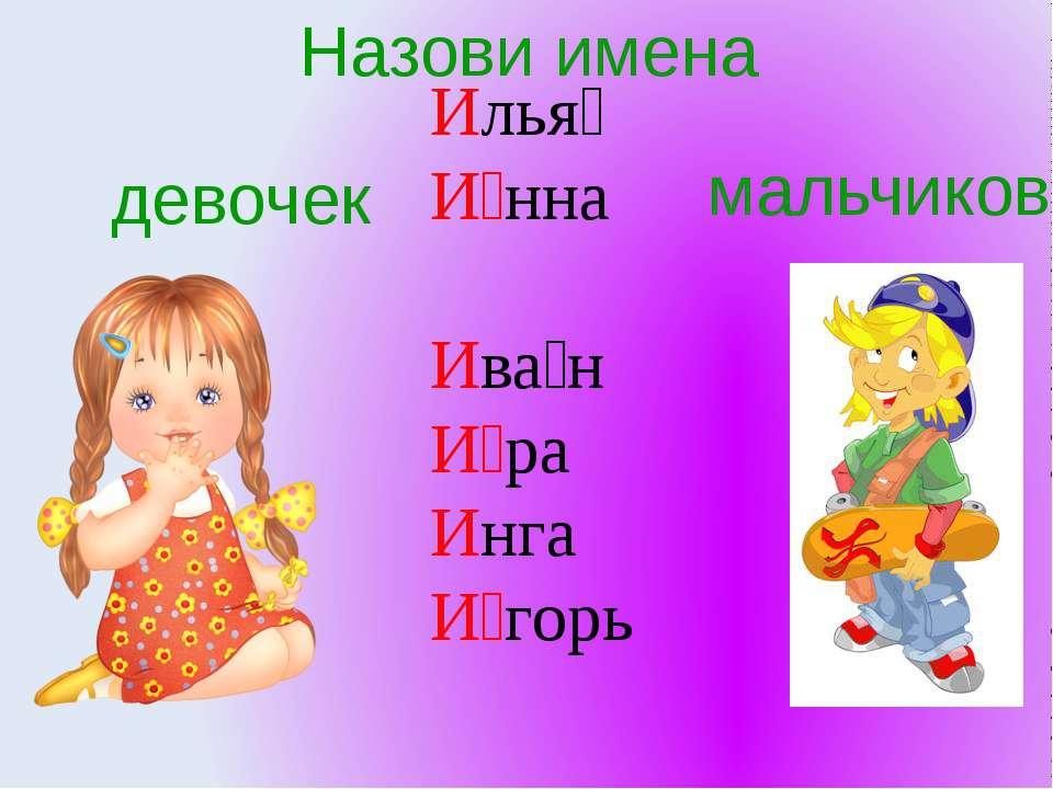 Илья И нна Ива н И ра Инга И горь Назови имена девочек мальчиков