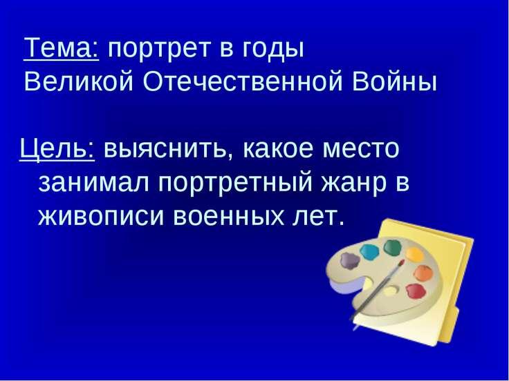 Тема: портрет в годы Великой Отечественной Войны Цель: выяснить, какое место ...