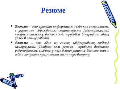 Резюме Резюме – это краткая информация о себе как специалисте, с указанием об...