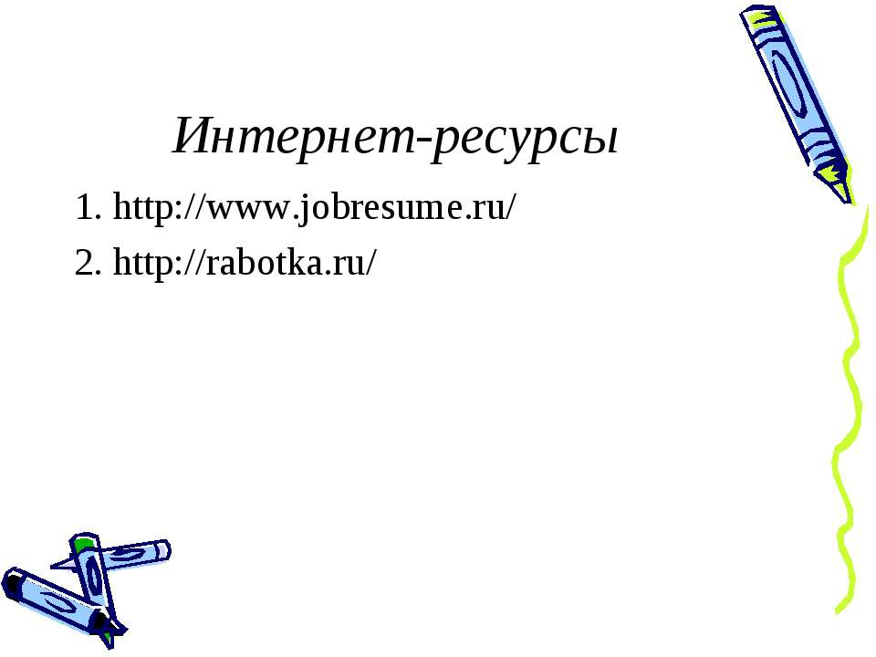 Интернет-ресурсы 1. http://www.jobresume.ru/ 2. http://rabotka.ru/