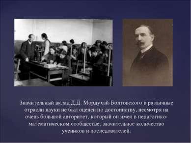 Значительный вклад Д.Д. Мордухай-Болтовского в различные отрасли науки не был...